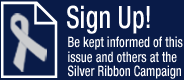 Sign Up! Be kept informed of this issue and others at the Silver Ribbon Campaign